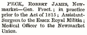 Robert James Peck's entry in the 1847 Medical Directory - note especially that no formal qualifications are mentioned but 'in practice prior to the Act of 1815, and also note the designation 'Gen. Pract.' (see below or click image for source and acknowledgements etc., ref. Image 6).